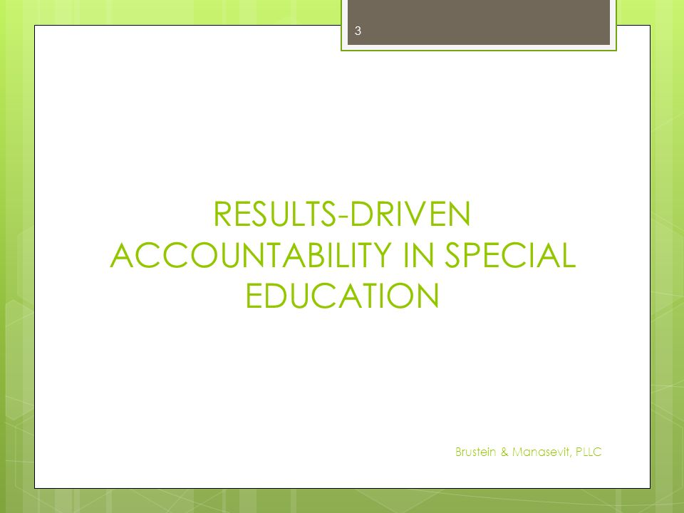 RESULTS-DRIVEN ACCOUNTABILITY IN SPECIAL EDUCATION 3 Brustein & Manasevit, PLLC