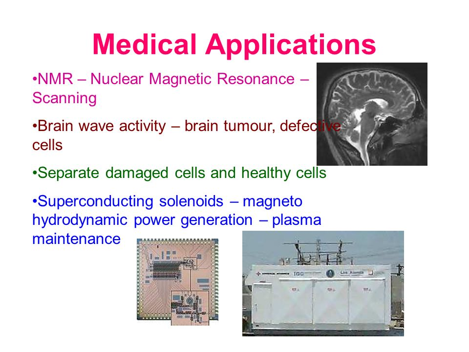 Medical Applications NMR – Nuclear Magnetic Resonance – Scanning Brain wave activity – brain tumour, defective cells Separate damaged cells and health