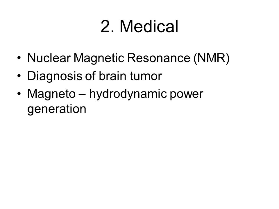 2. Medical Nuclear Magnetic Resonance (NMR) Diagnosis of brain tumor Magneto – hydrodynamic power generation