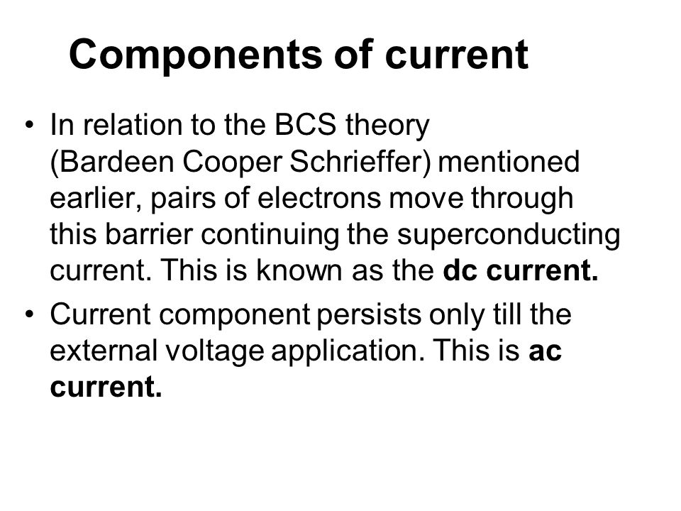 Components of current In relation to the BCS theory (Bardeen Cooper Schrieffer) mentioned earlier, pairs of electrons move through this barrier contin