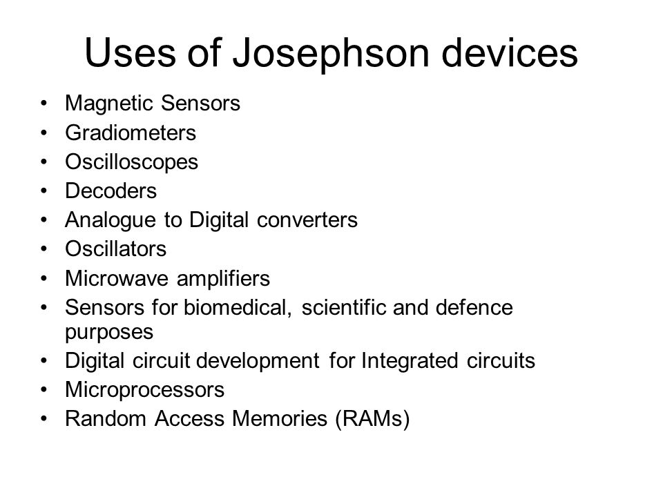 Uses of Josephson devices Magnetic Sensors Gradiometers Oscilloscopes Decoders Analogue to Digital converters Oscillators Microwave amplifiers Sensors