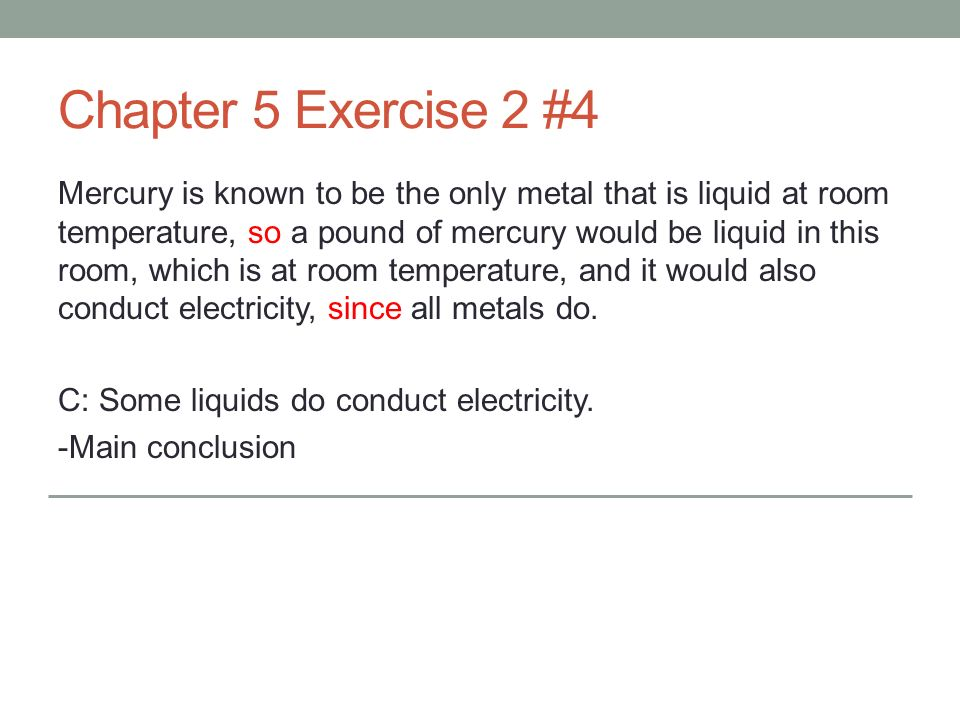 Chapter 5 Exercise 2 #4 Mercury is known to be the only metal that is liquid at room temperature, so a pound of mercury would be liquid in this room, which is at room temperature, and it would also conduct electricity, since all metals do.