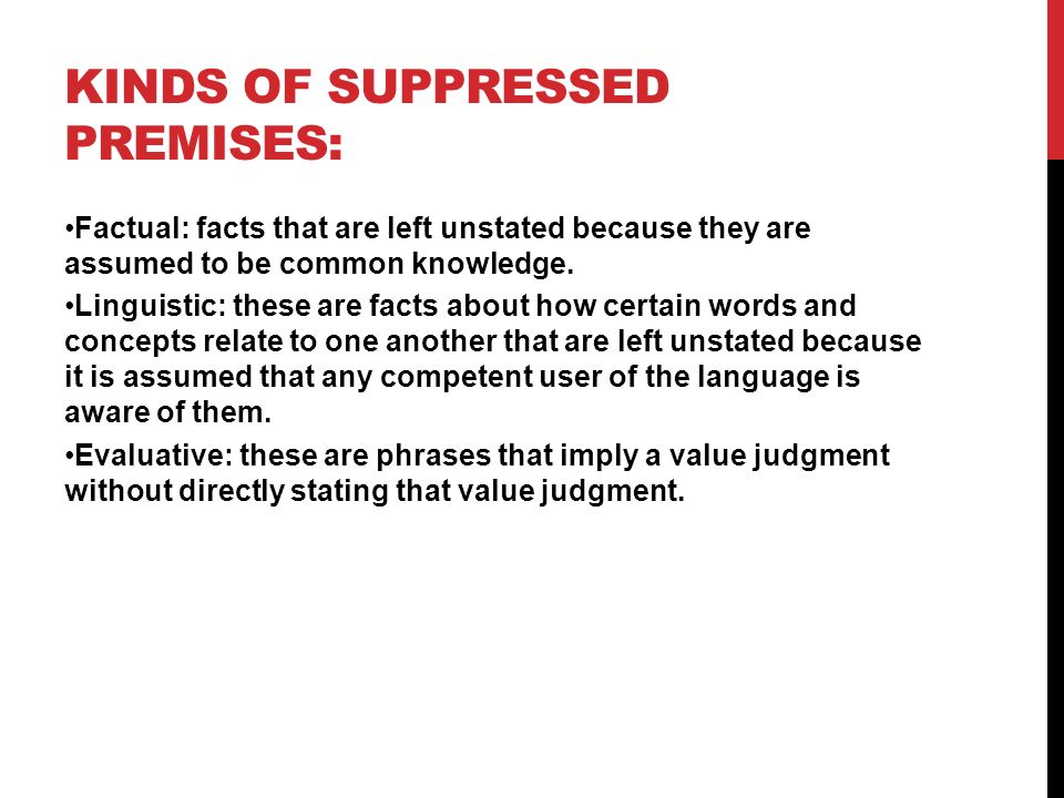 KINDS OF SUPPRESSED PREMISES: Factual: facts that are left unstated because they are assumed to be common knowledge.