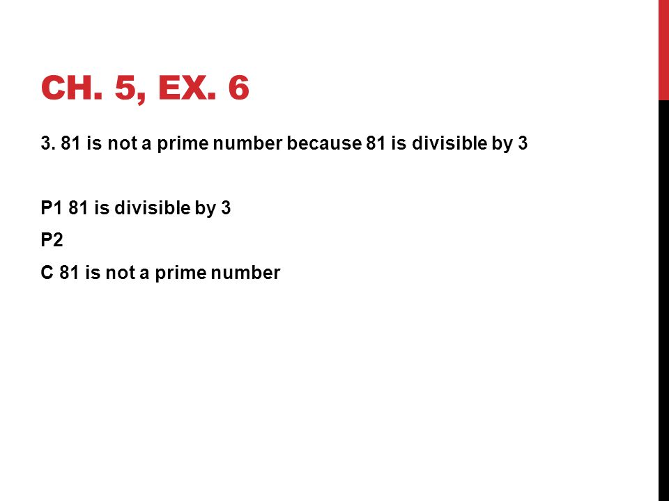 CH. 5, EX. 6 3. 81 is not a prime number because 81 is divisible by 3 P1 81 is divisible by 3 P2 C 81 is not a prime number