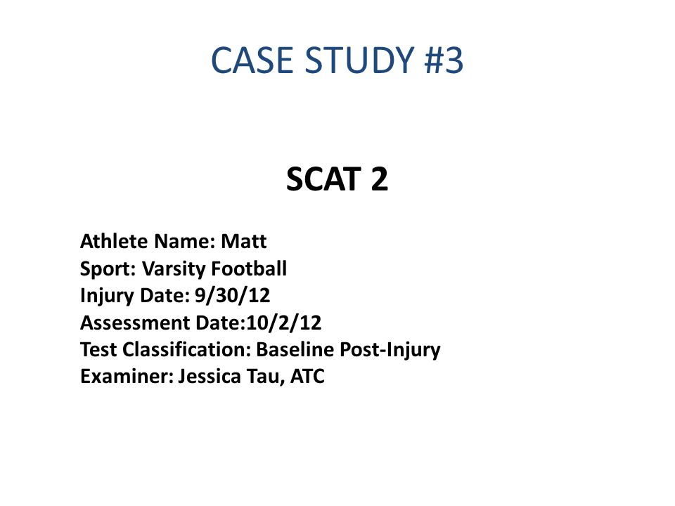 CASE STUDY #3 SCAT 2 Athlete Name: Matt Sport: Varsity Football Injury Date: 9/30/12 Assessment Date:10/2/12 Test Classification: Baseline Post-Injury