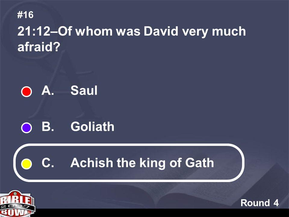 Round 4 21:12–Of whom was David very much afraid #16 A. Saul B. Goliath C. Achish the king of Gath