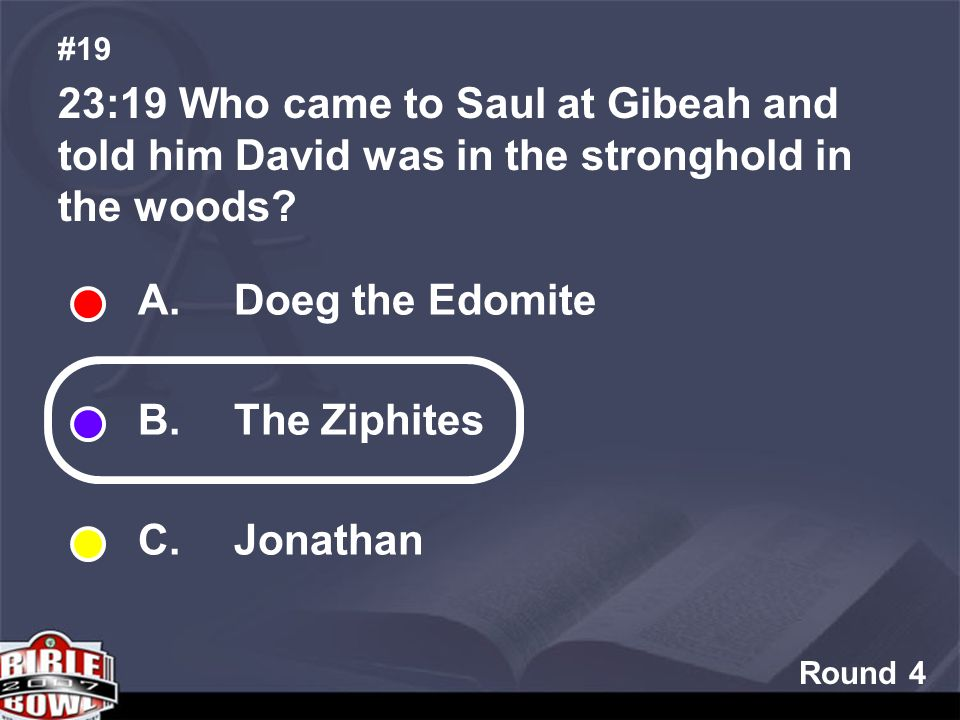 Round 4 23:19 Who came to Saul at Gibeah and told him David was in the stronghold in the woods.