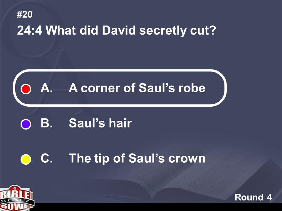 Round 4 24:4 What did David secretly cut. #20 A. A corner of Sauls robe B.