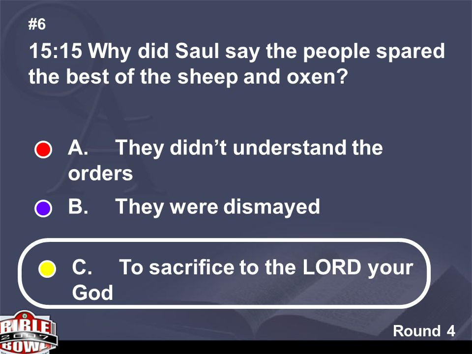 Round 4 15:15 Why did Saul say the people spared the best of the sheep and oxen.