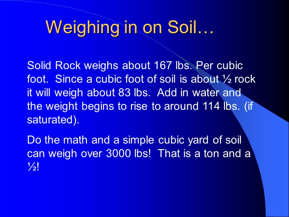 Solid Rock weighs about 167 lbs. Per cubic foot. Since a cubic foot of soil is about ½ rock it will weigh about 83 lbs. Add in water and the weight be