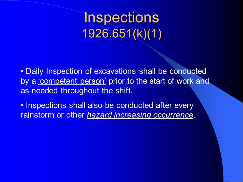 Inspections 1926.651(k)(1) Daily Inspection of excavations shall be conducted by a competent person prior to the start of work and as needed throughou
