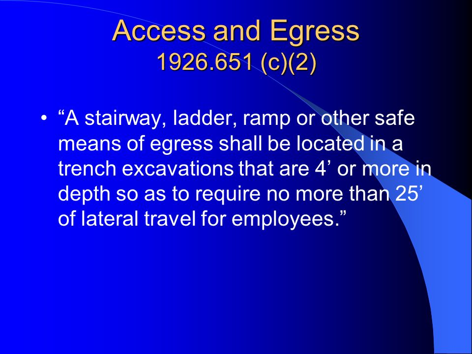 Access and Egress 1926.651 (c)(2) A stairway, ladder, ramp or other safe means of egress shall be located in a trench excavations that are 4 or more i