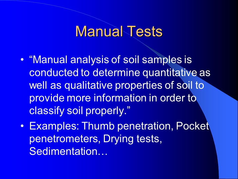 Manual Tests Manual analysis of soil samples is conducted to determine quantitative as well as qualitative properties of soil to provide more informat