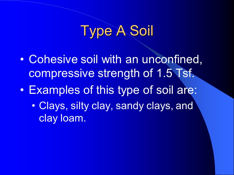 Type A Soil Cohesive soil with an unconfined, compressive strength of 1.5 Tsf. Examples of this type of soil are: Clays, silty clay, sandy clays, and