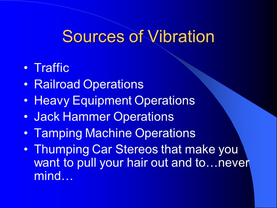 Sources of Vibration Traffic Railroad Operations Heavy Equipment Operations Jack Hammer Operations Tamping Machine Operations Thumping Car Stereos tha