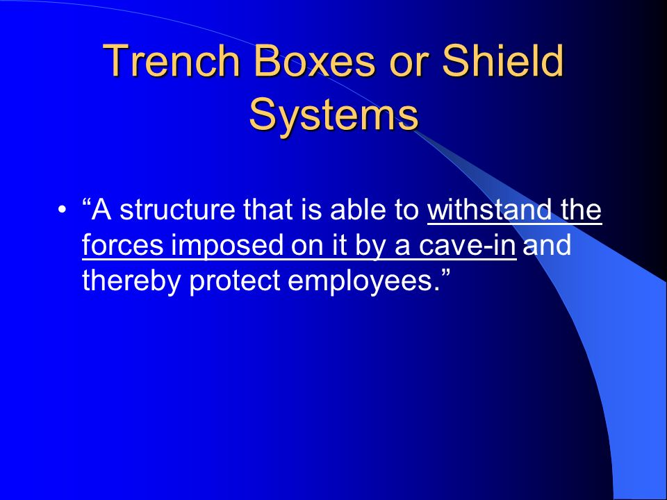 Trench Boxes or Shield Systems A structure that is able to withstand the forces imposed on it by a cave-in and thereby protect employees.