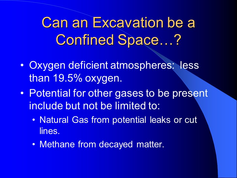 Can an Excavation be a Confined Space…? Oxygen deficient atmospheres: less than 19.5% oxygen. Potential for other gases to be present include but not
