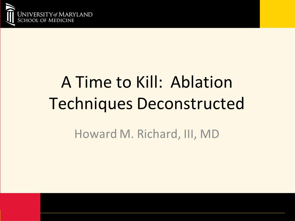 A Time to Kill: Ablation Techniques Deconstructed Howard M. Richard, III, MD