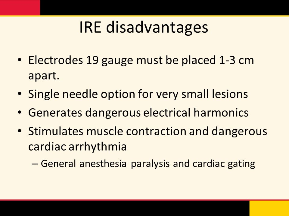 IRE disadvantages Electrodes 19 gauge must be placed 1-3 cm apart. Single needle option for very small lesions Generates dangerous electrical harmonic