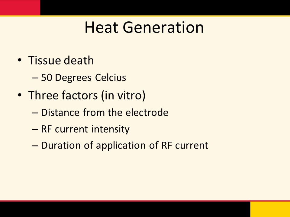 Heat Generation Tissue death – 50 Degrees Celcius Three factors (in vitro) – Distance from the electrode – RF current intensity – Duration of applicat