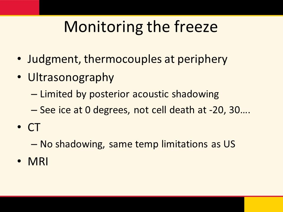 Monitoring the freeze Judgment, thermocouples at periphery Ultrasonography – Limited by posterior acoustic shadowing – See ice at 0 degrees, not cell