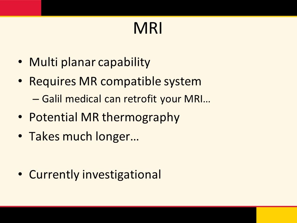 Multi planar capability Requires MR compatible system – Galil medical can retrofit your MRI… Potential MR thermography Takes much longer… Currently in