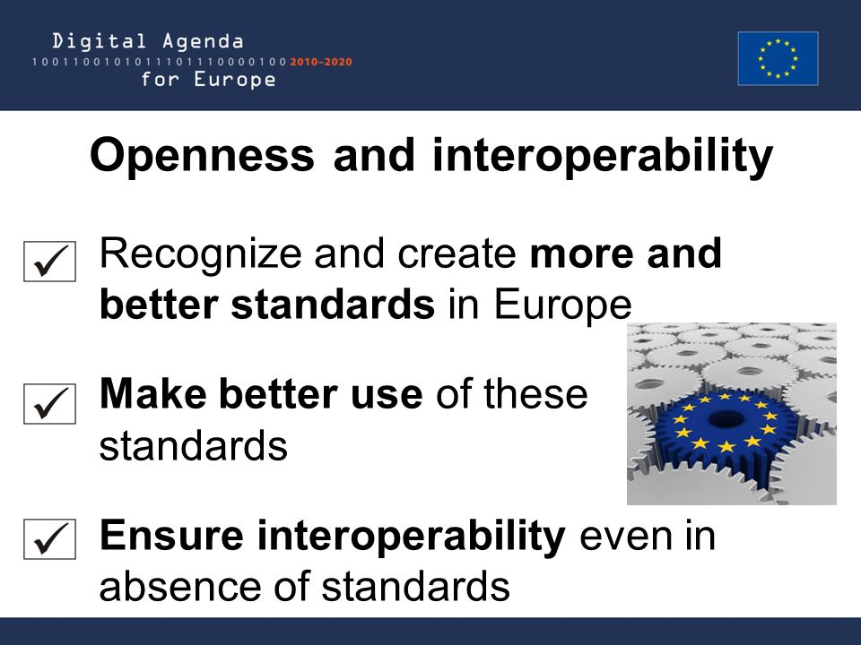 Openness and interoperability Recognize and create more and better standards in Europe Make better use of these standards Ensure interoperability even