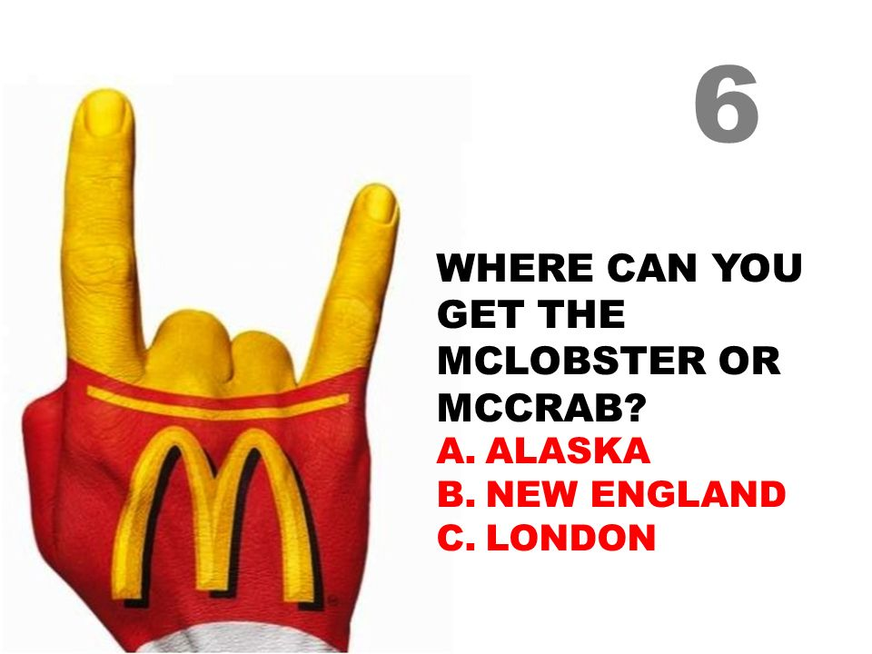 WHERE CAN YOU GET THE MCLOBSTER OR MCCRAB? A.ALASKA B.NEW ENGLAND C.LONDON 6