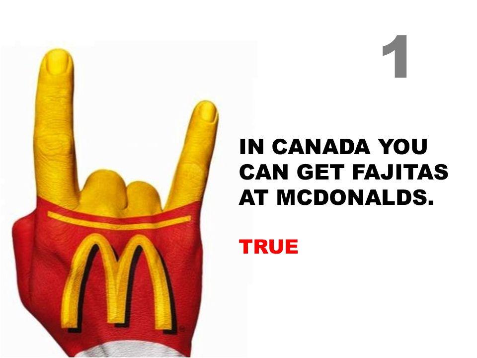 IN CANADA YOU CAN GET FAJITAS AT MCDONALDS. TRUE 1
