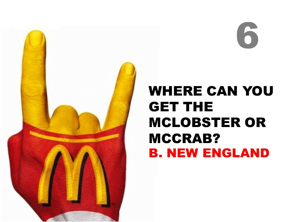 WHERE CAN YOU GET THE MCLOBSTER OR MCCRAB? B. NEW ENGLAND 6