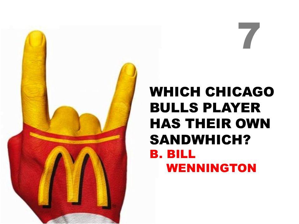 WHICH CHICAGO BULLS PLAYER HAS THEIR OWN SANDWHICH B. BILL WENNINGTON 7