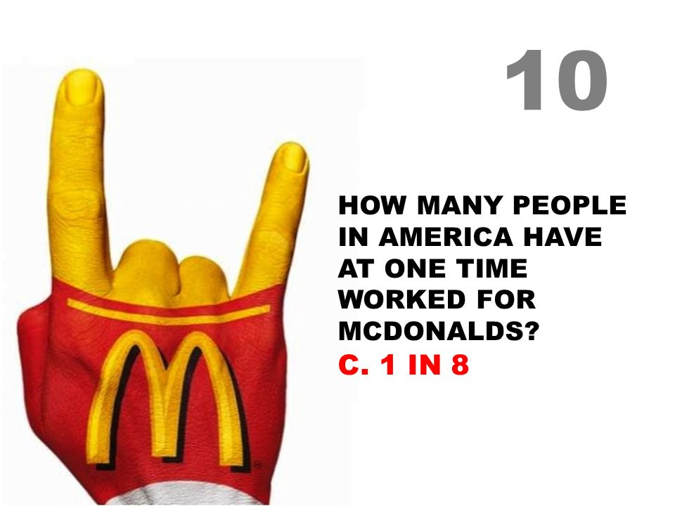 HOW MANY PEOPLE IN AMERICA HAVE AT ONE TIME WORKED FOR MCDONALDS? C. 1 IN 8 10