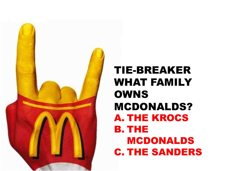 TIE-BREAKER WHAT FAMILY OWNS MCDONALDS? A.THE KROCS B.THE MCDONALDS C.THE SANDERS