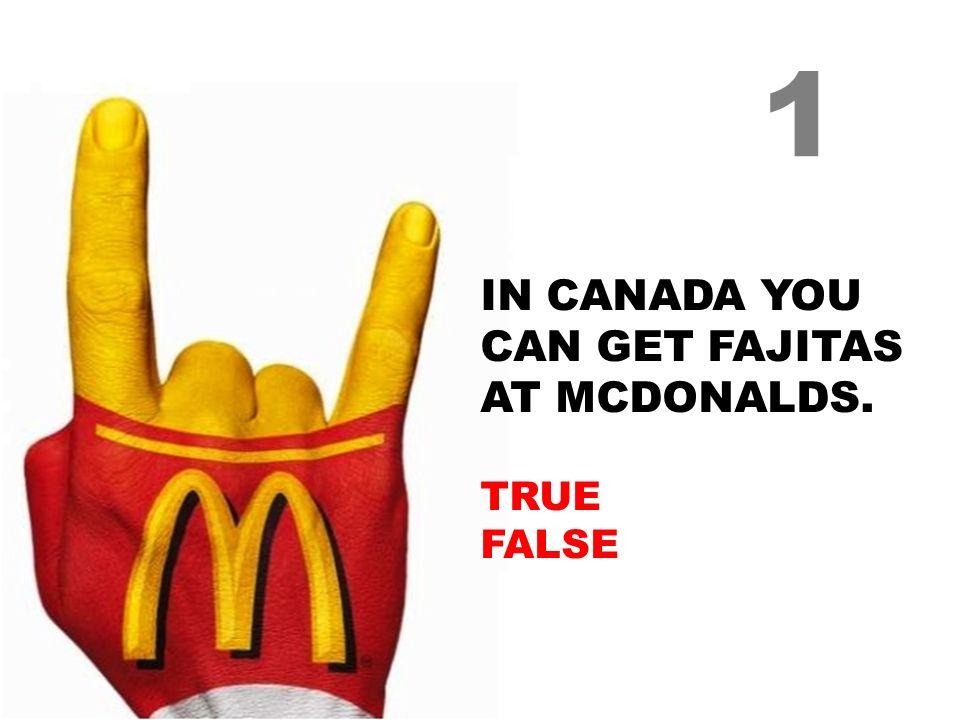 IN CANADA YOU CAN GET FAJITAS AT MCDONALDS. TRUE FALSE 1