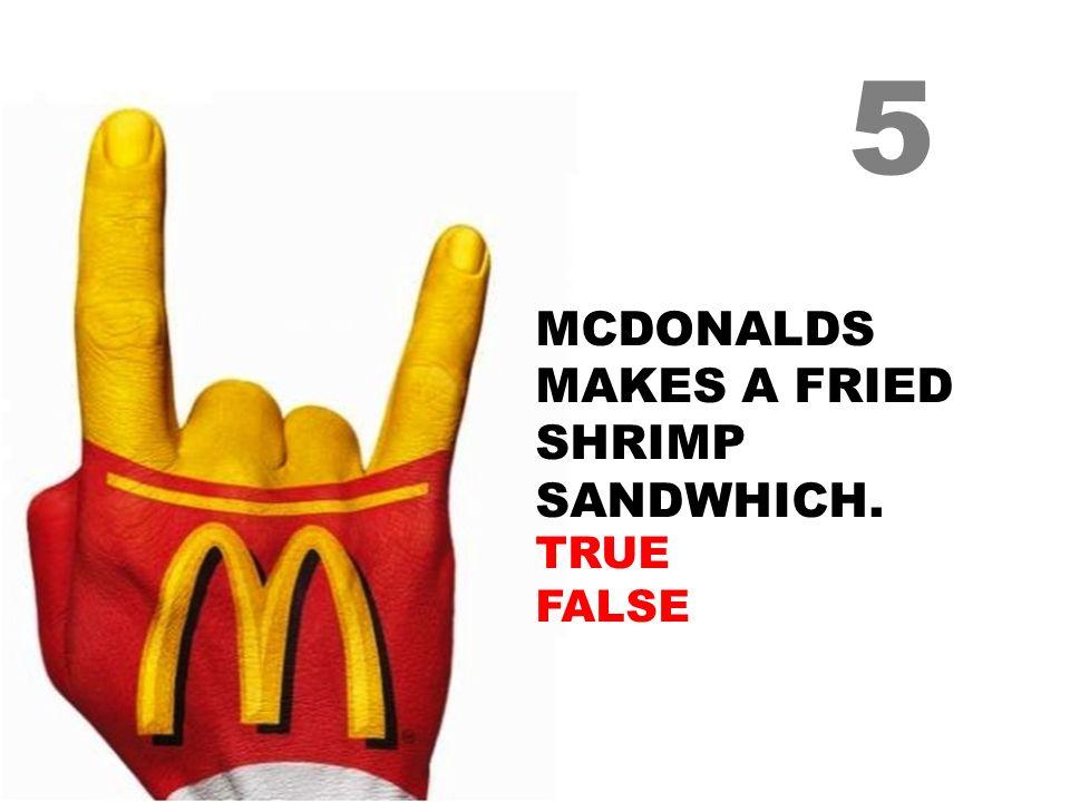 MCDONALDS MAKES A FRIED SHRIMP SANDWHICH. TRUE FALSE 5
