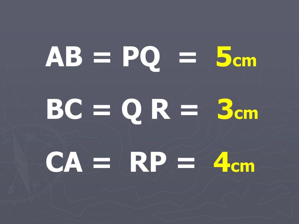 AB = PQ = 5 cm BC = Q R = 3 cm CA = RP = 4 cm