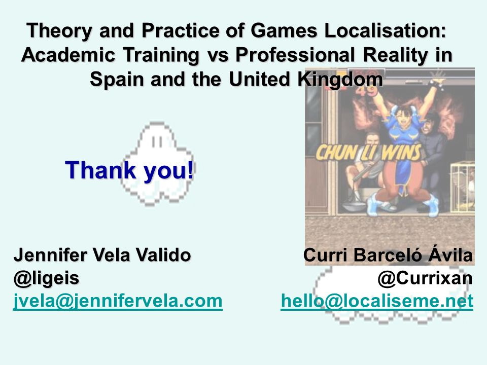 Theory and Practice of Games Localisation: Academic Training vs Professional Reality in Spain and the United Kingdom Thank you.