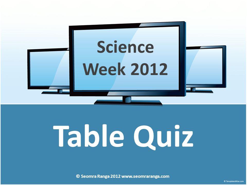 Table Quiz © Seomra Ranga 2012 www.seomraranga.com Science Week 2012