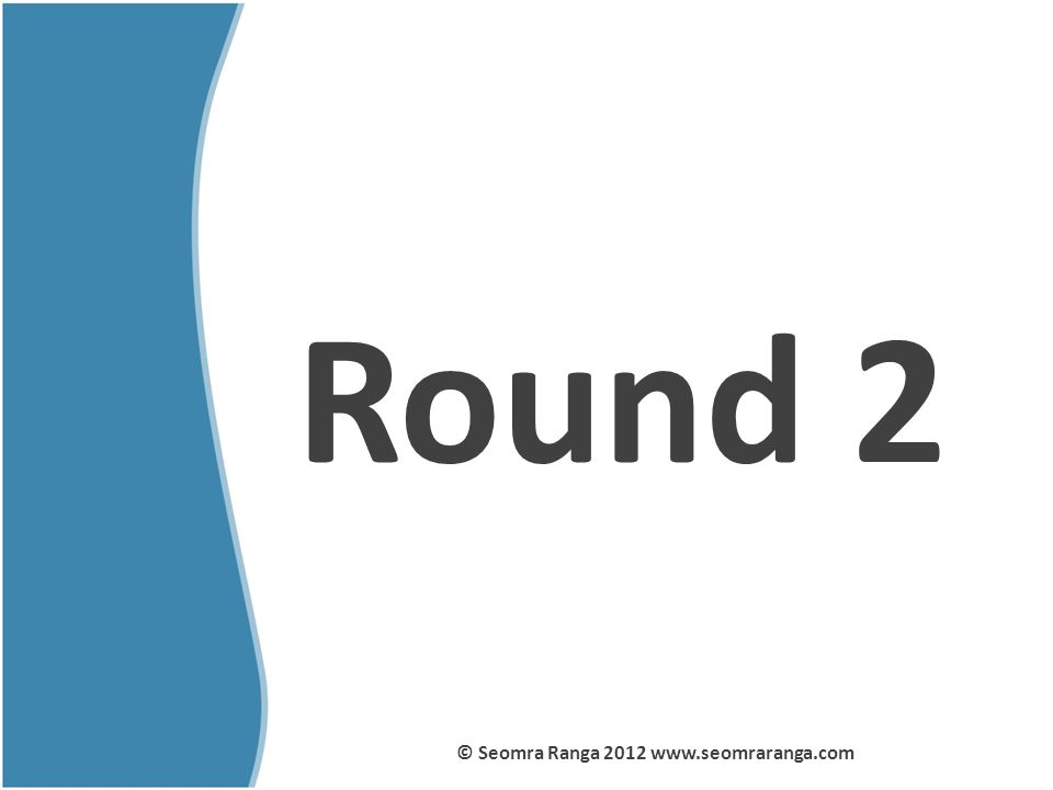 Round 2 © Seomra Ranga 2012 www.seomraranga.com