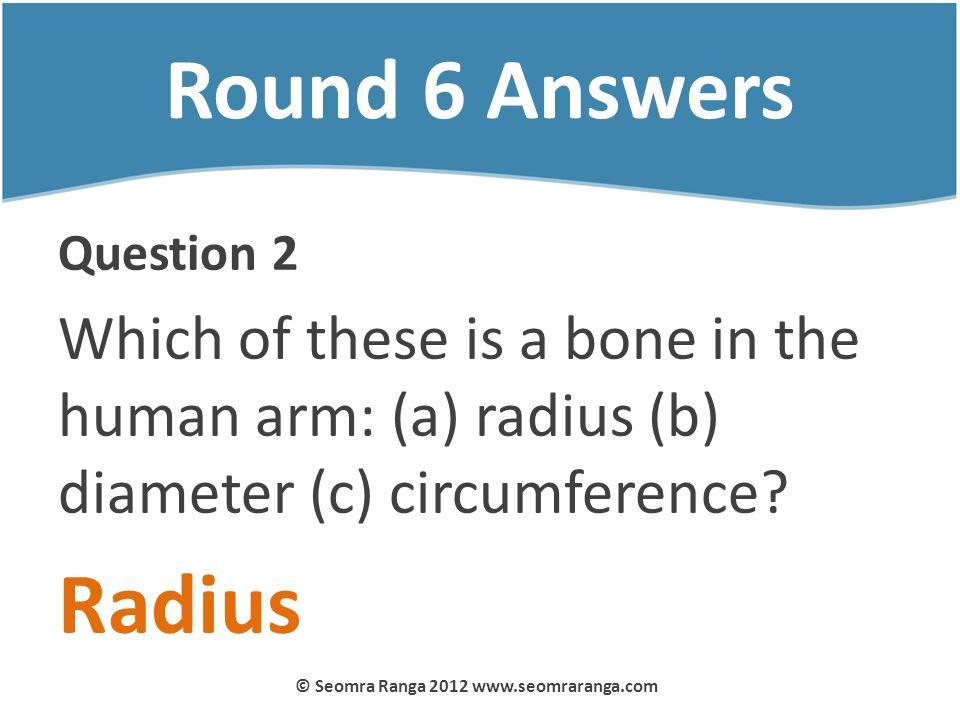 Round 6 Answers Question 2 Which of these is a bone in the human arm: (a) radius (b) diameter (c) circumference? Radius © Seomra Ranga 2012 www.seomra