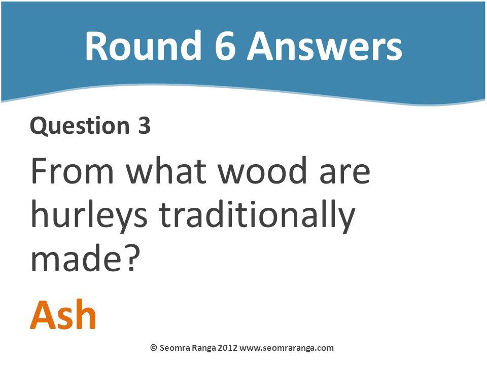 Round 6 Answers Question 3 From what wood are hurleys traditionally made? Ash © Seomra Ranga 2012 www.seomraranga.com