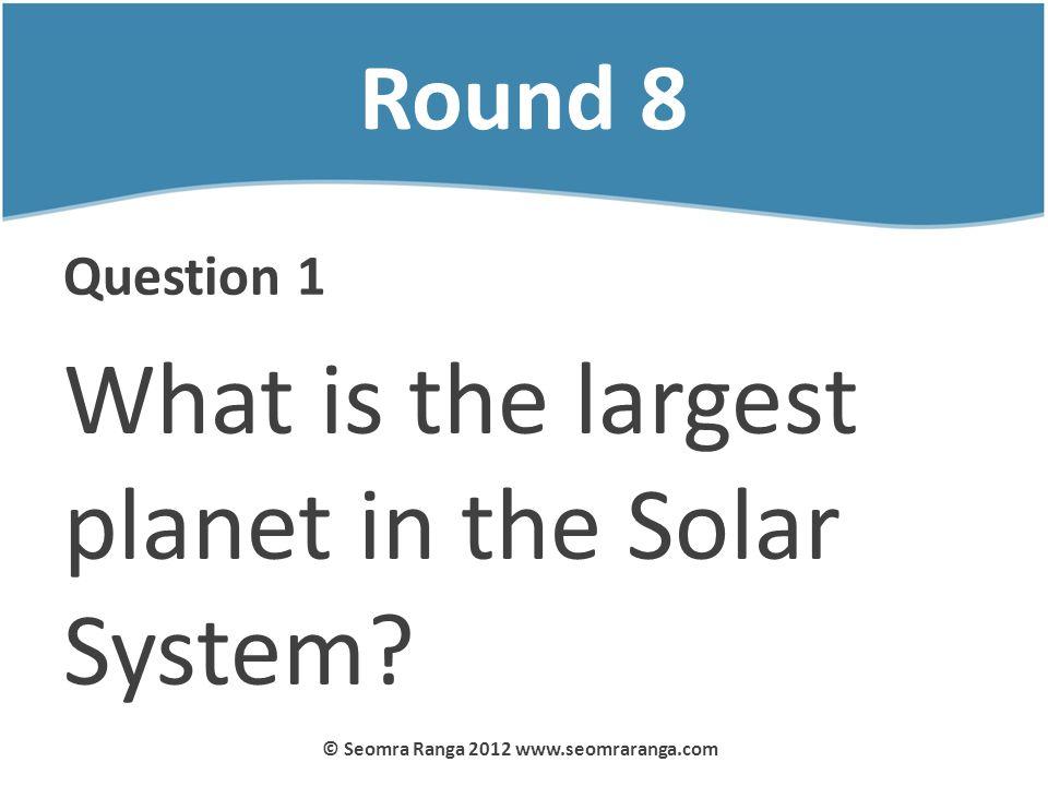 Round 8 Question 1 What is the largest planet in the Solar System? © Seomra Ranga 2012 www.seomraranga.com