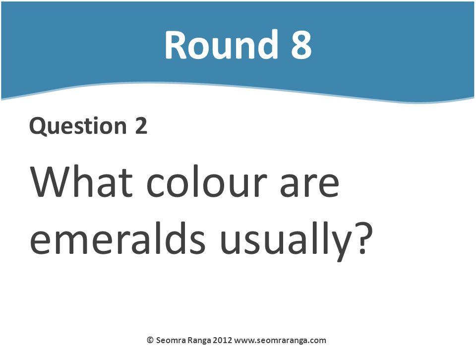 Round 8 Question 2 What colour are emeralds usually? © Seomra Ranga 2012 www.seomraranga.com