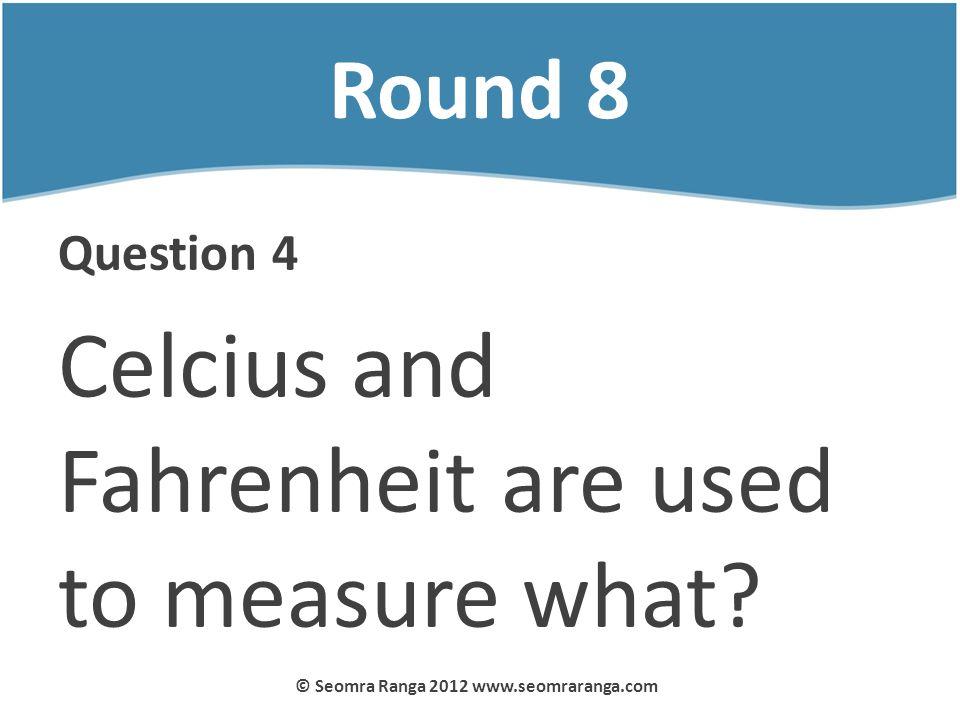 Round 8 Question 4 Celcius and Fahrenheit are used to measure what? © Seomra Ranga 2012 www.seomraranga.com