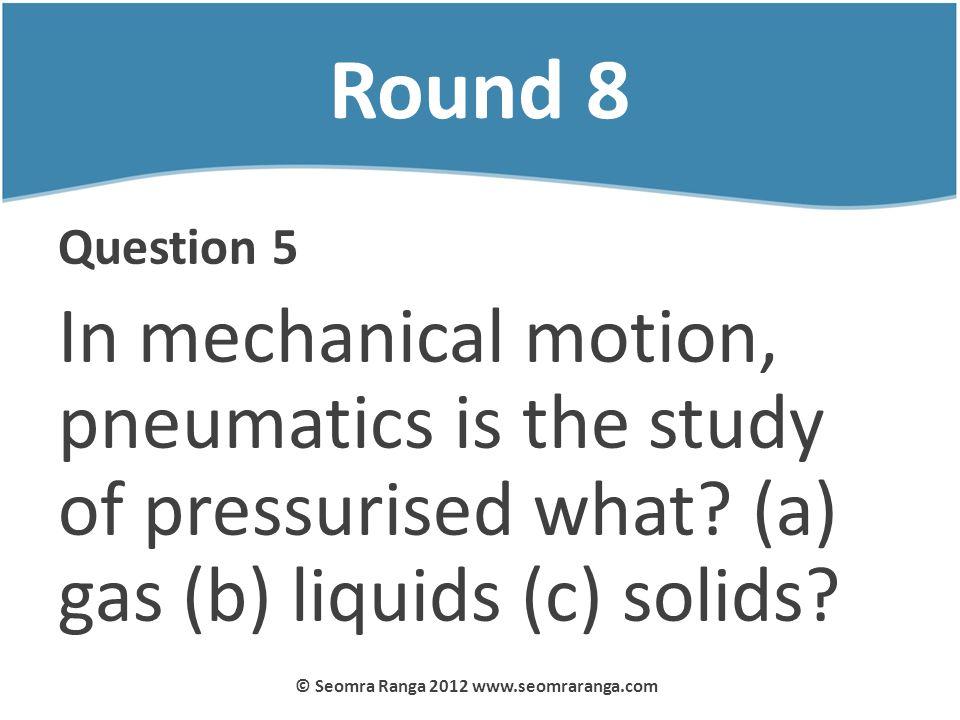 Round 8 Question 5 In mechanical motion, pneumatics is the study of pressurised what? (a) gas (b) liquids (c) solids? © Seomra Ranga 2012 www.seomrara