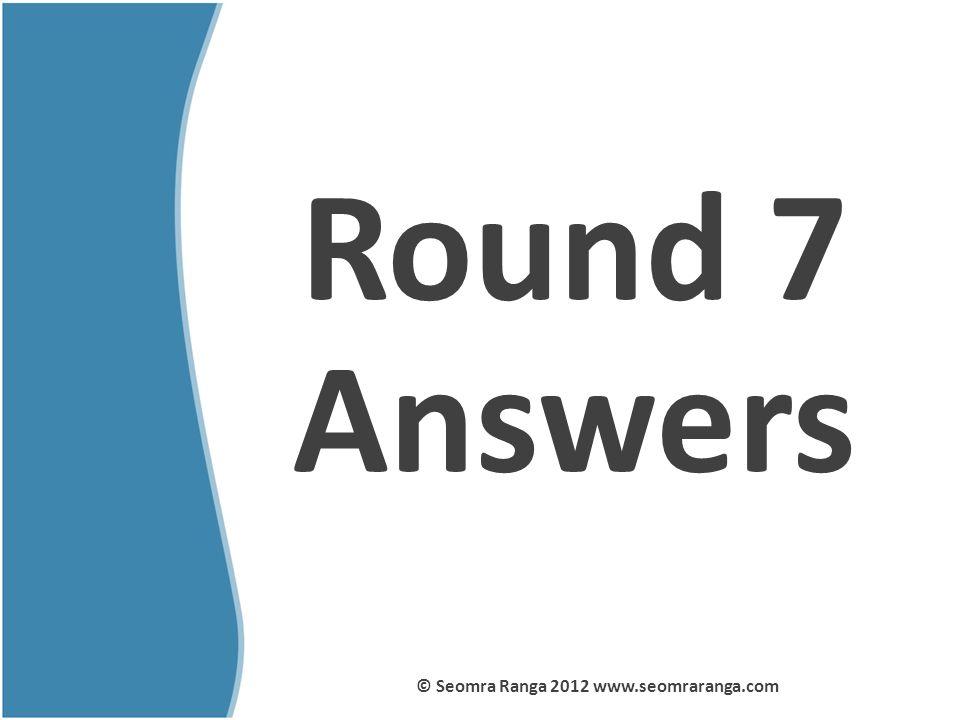 Round 7 Answers © Seomra Ranga 2012 www.seomraranga.com