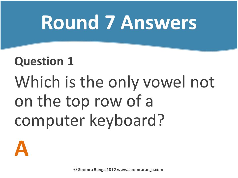 Round 7 Answers Question 1 Which is the only vowel not on the top row of a computer keyboard? A © Seomra Ranga 2012 www.seomraranga.com