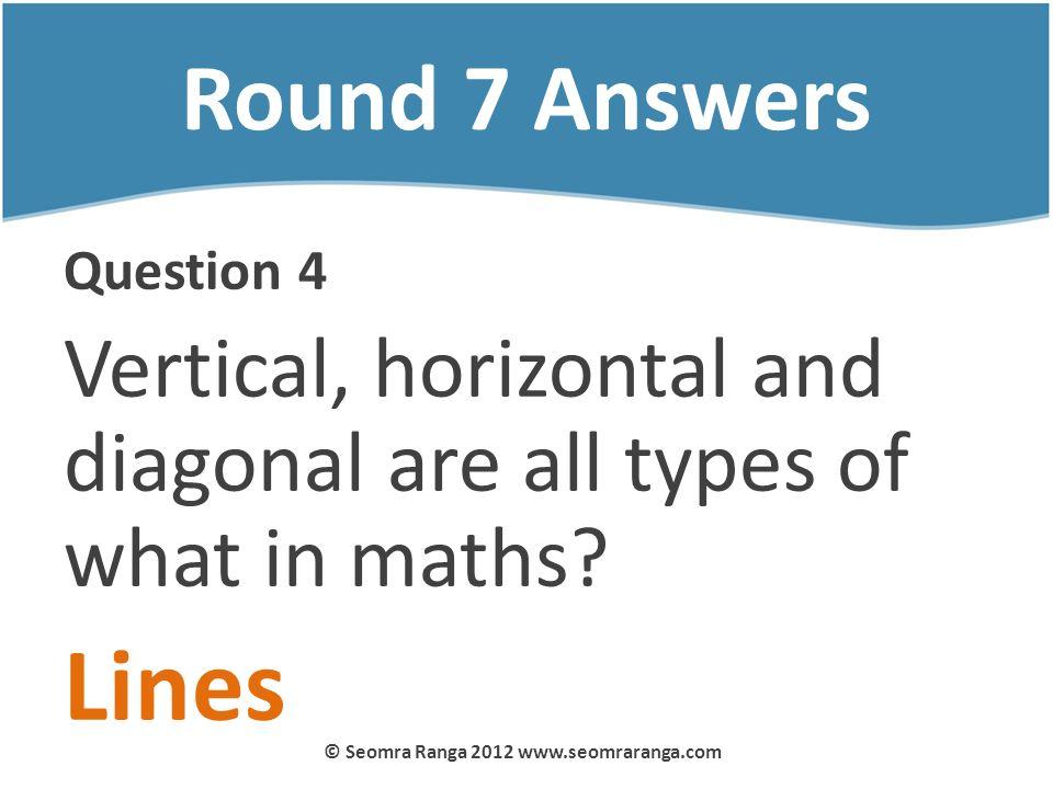 Round 7 Answers Question 4 Vertical, horizontal and diagonal are all types of what in maths? Lines © Seomra Ranga 2012 www.seomraranga.com