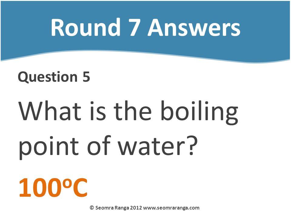 Round 7 Answers Question 5 What is the boiling point of water? 100 o C © Seomra Ranga 2012 www.seomraranga.com