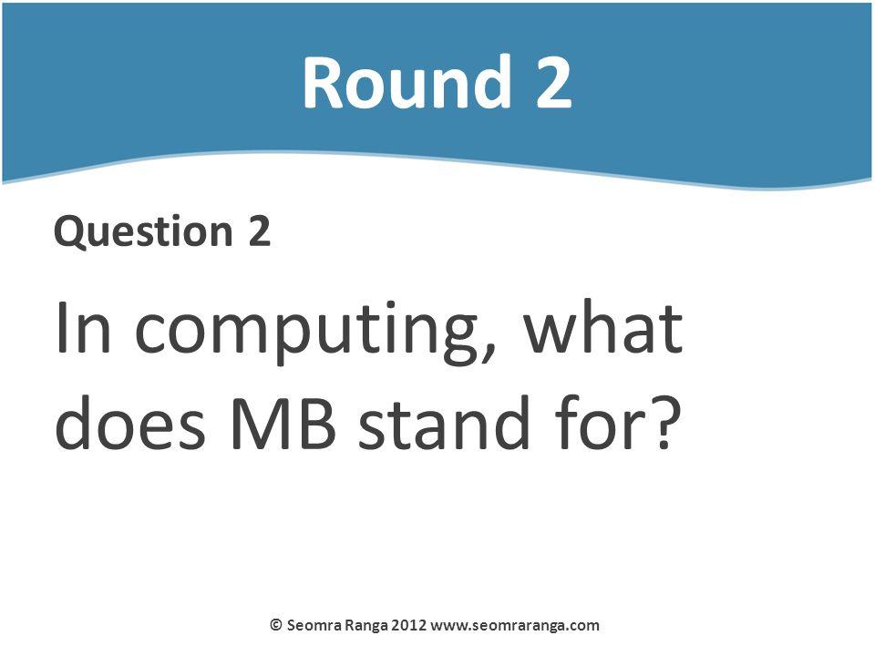 Round 2 Question 2 In computing, what does MB stand for? © Seomra Ranga 2012 www.seomraranga.com